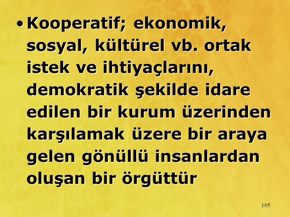 195 Kooperatif; ekonomik, sosyal, kültürel vb. ortak istek ve ihtiyaçlarını, demokratik şekilde idare edilen bir kurum üzerinden karşılamak üzere bir