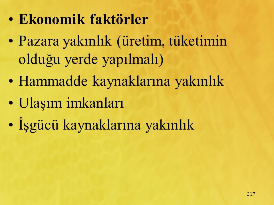217 Ekonomik faktörler Pazara yakınlık (üretim, tüketimin olduğu yerde yapılmalı) Hammadde kaynaklarına yakınlık Ulaşım imkanları İşgücü kaynaklarına yakınlık
