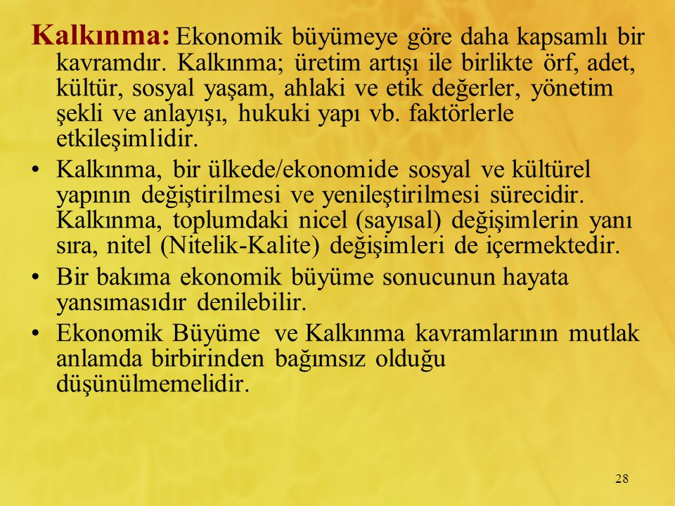 28 Kalkınma: Ekonomik büyümeye göre daha kapsamlı bir kavramdır. Kalkınma; üretim artışı ile birlikte örf, adet, kültür, sosyal yaşam, ahlaki ve etik