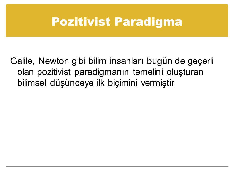 Pozitivist Paradigma Galile, Newton gibi bilim insanları bugün de geçerli olan pozitivist paradigmanın temelini oluşturan bilimsel düşünceye ilk biçimini vermiştir.
