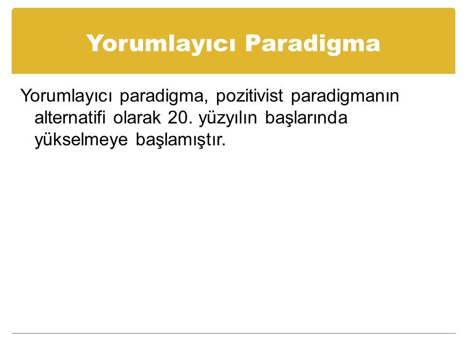 Yorumlayıcı Paradigma Yorumlayıcı paradigma, pozitivist paradigmanın alternatifi olarak 20.