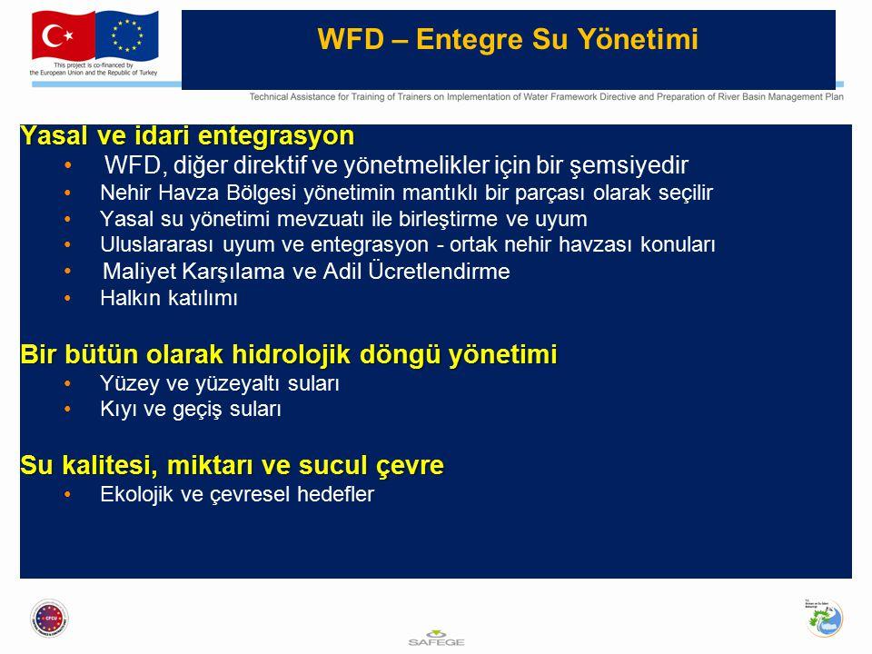 WFD – Entegre Su Yönetimi Yasal ve idari entegrasyon WFD, diğer direktif ve yönetmelikler için bir şemsiyedir Nehir Havza Bölgesi yönetimin mantıklı bir parçası olarak seçilir Yasal su yönetimi mevzuatı ile birleştirme ve uyum Uluslararası uyum ve entegrasyon - ortak nehir havzası konuları Maliyet Karşılama ve Adil Ücretlendirme Halkın katılımı Bir bütün olarak hidrolojik döngü yönetimi Yüzey ve yüzeyaltı suları Kıyı ve geçiş suları Su kalitesi, miktarı ve sucul çevre Ekolojik ve çevresel hedefler