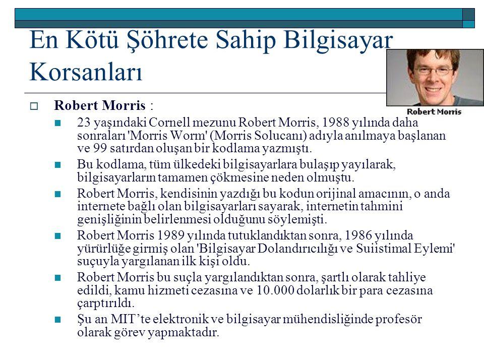 En Kötü Şöhrete Sahip Bilgisayar Korsanları  Robert Morris : 23 yaşındaki Cornell mezunu Robert Morris, 1988 yılında daha sonraları 'Morris Worm' (Mo
