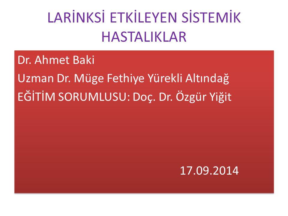 LARİNKSİ ETKİLEYEN SİSTEMİK HASTALIKLAR Dr. Ahmet Baki Uzman Dr. Müge Fethiye Yürekli Altındağ EĞİTİM SORUMLUSU: Doç. Dr. Özgür Yiğit 17.09.2014 Dr. A