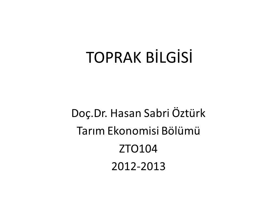 TOPRAK BİLGİSİ Doç.Dr. Hasan Sabri Öztürk Tarım Ekonomisi Bölümü ZTO104 2012-2013