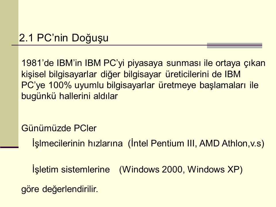 2.1 PC'nin Doğuşu 1981'de IBM'in IBM PC'yi piyasaya sunması ile ortaya çıkan kişisel bilgisayarlar diğer bilgisayar üreticilerini de IBM PC'ye 100% uyumlu bilgisayarlar üretmeye başlamaları ile bugünkü hallerini aldılar Günümüzde PCler İşlmecilerinin hızlarına(İntel Pentium III, AMD Athlon,v.s) İşletim sistemlerine(Windows 2000, Windows XP) göre değerlendirilir.