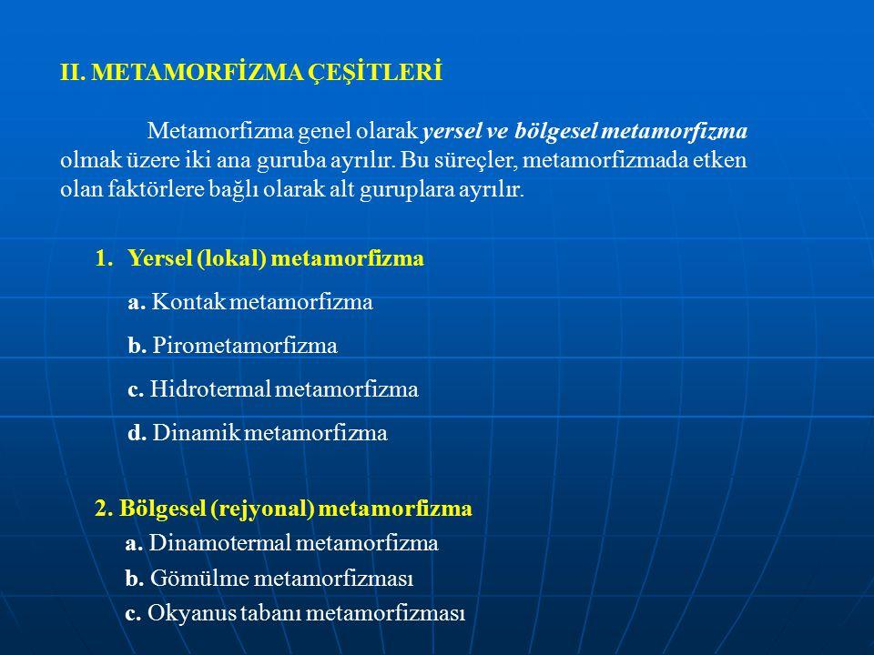 II. METAMORFİZMA ÇEŞİTLERİ Metamorfizma genel olarak yersel ve bölgesel metamorfizma olmak üzere iki ana guruba ayrılır. Bu süreçler, metamorfizmada e