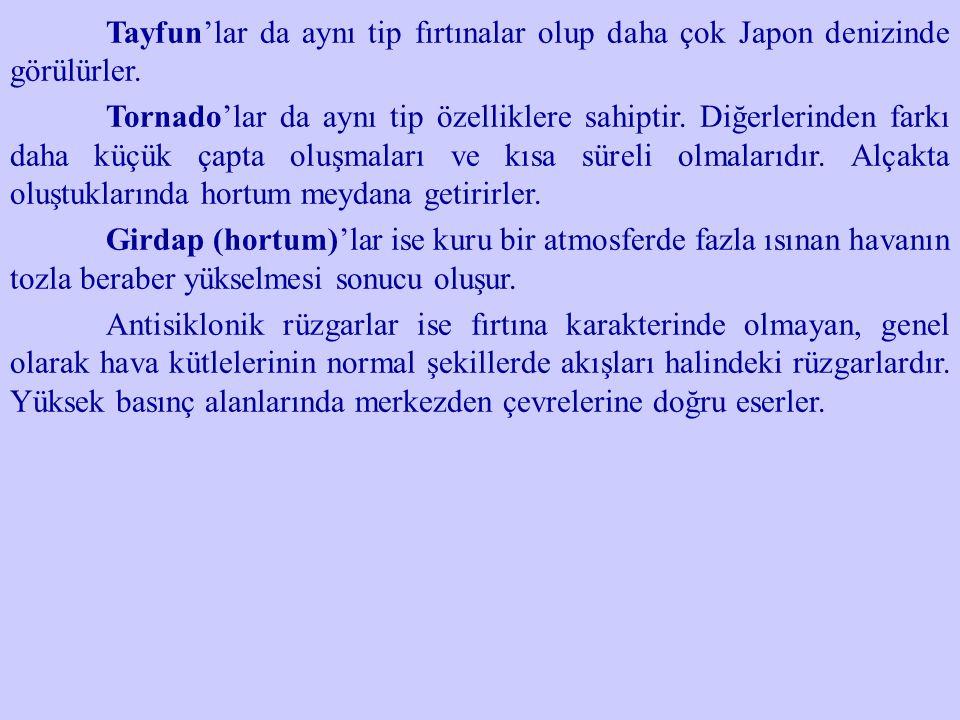 Tayfun'lar da aynı tip fırtınalar olup daha çok Japon denizinde görülürler. Tornado'lar da aynı tip özelliklere sahiptir. Diğerlerinden farkı daha küç
