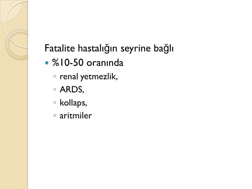 Fatalite hastalı ğ ın seyrine ba ğ lı %10-50 oranında ◦ renal yetmezlik, ◦ ARDS, ◦ kollaps, ◦ aritmiler