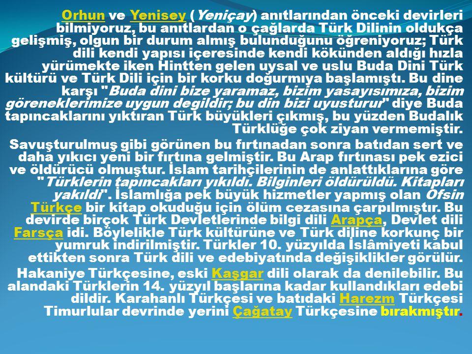 OrhunOrhun ve Yenisey (Yeniçay) anıtlarından önceki devirleri bilmiyoruz, bu anıtlardan o çağlarda Türk Dilinin oldukça gelişmiş, olgun bir durum almı
