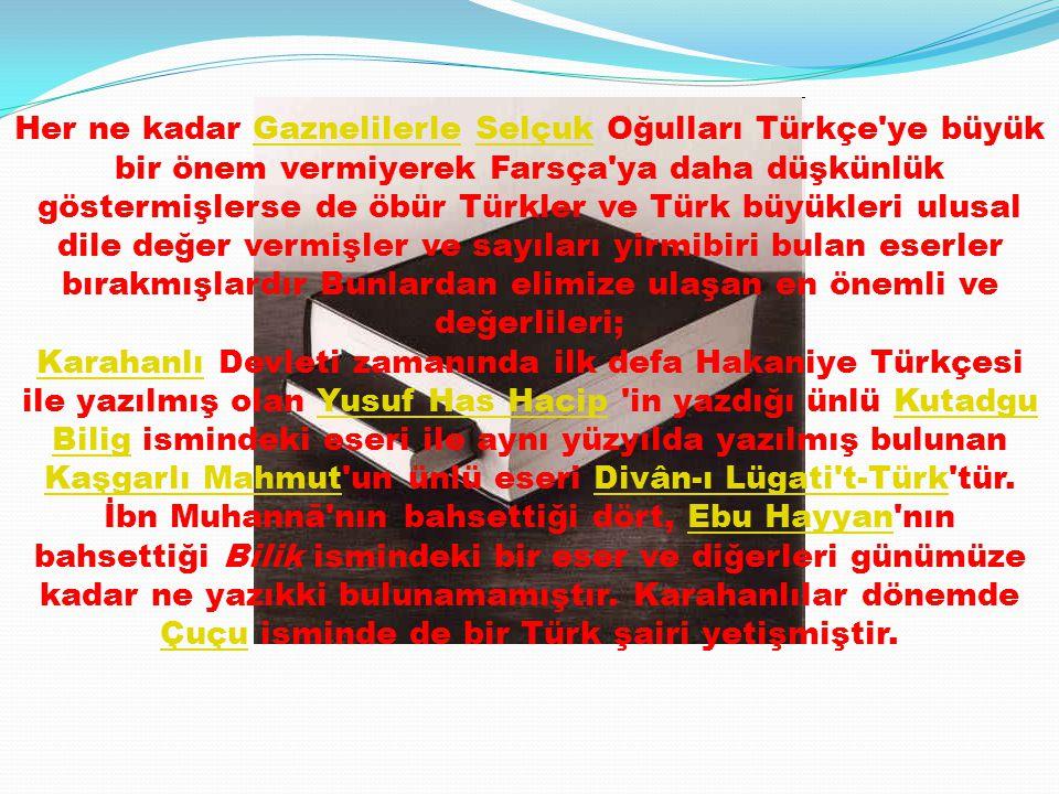 Her ne kadar Gaznelilerle Selçuk Oğulları Türkçe ye büyük bir önem vermiyerek Farsça ya daha düşkünlük göstermişlerse de öbür Türkler ve Türk büyükleri ulusal dile değer vermişler ve sayıları yirmibiri bulan eserler bırakmışlardır Bunlardan elimize ulaşan en önemli ve değerlileri;GaznelilerleSelçuk KarahanlıKarahanlı Devleti zamanında ilk defa Hakaniye Türkçesi ile yazılmış olan Yusuf Has Hacip in yazdığı ünlü Kutadgu Bilig ismindeki eseri ile aynı yüzyılda yazılmış bulunan Kaşgarlı Mahmut un ünlü eseri Divân-ı Lügati t-Türk tür.