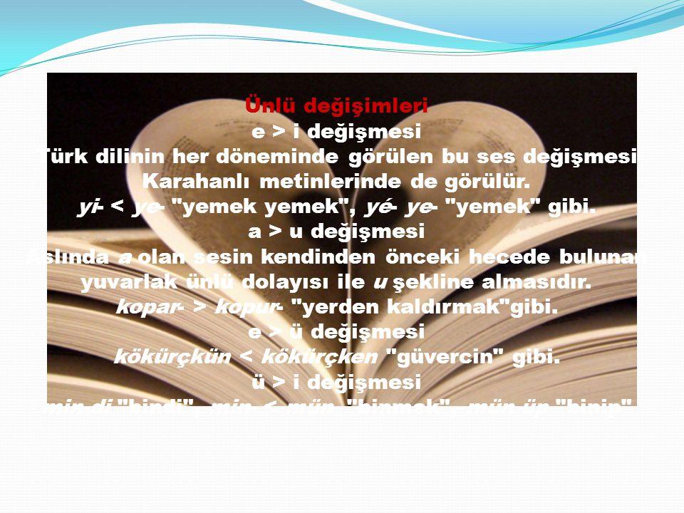 Ünlü değişimleri e > i değişmesi Türk dilinin her döneminde görülen bu ses değişmesi Karahanlı metinlerinde de görülür. yi- < ye-