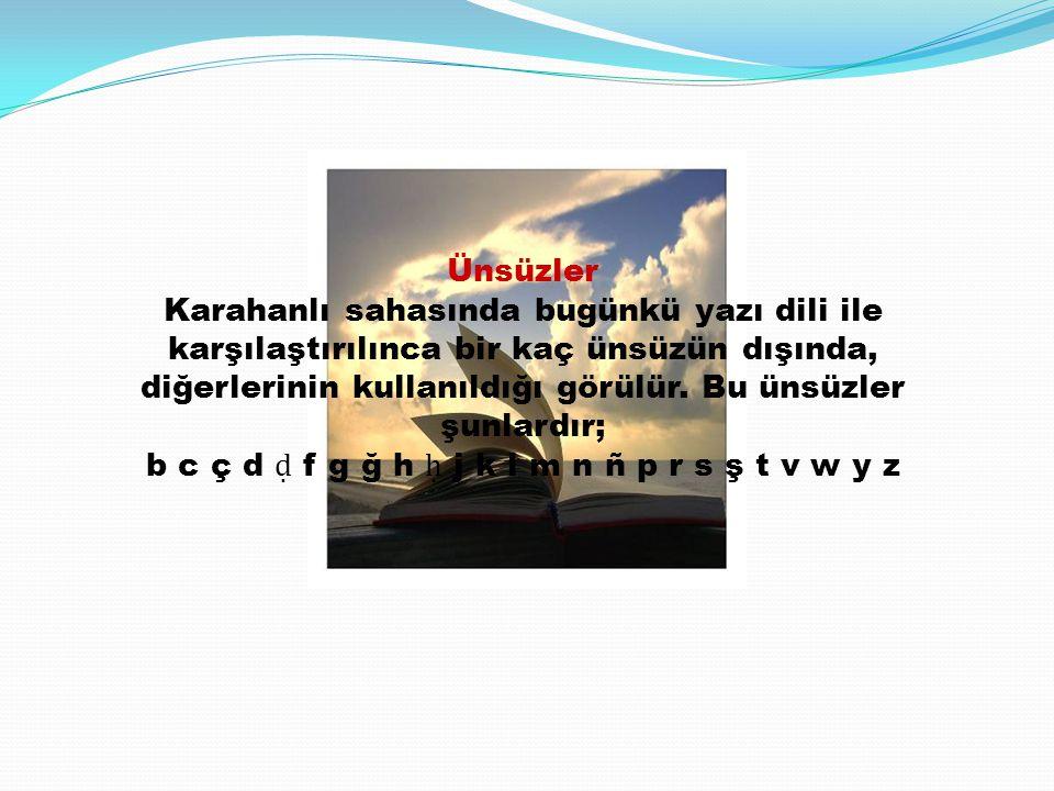 Ünsüzler Karahanlı sahasında bugünkü yazı dili ile karşılaştırılınca bir kaç ünsüzün dışında, diğerlerinin kullanıldığı görülür. Bu ünsüzler şunlardır