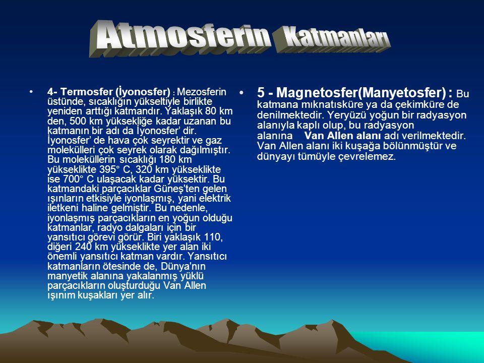 4- Termosfer (İyonosfer) : Mezosferin üstünde, sıcaklığın yükseltiyle birlikte yeniden arttığı katmandır. Yaklaşık 80 km den, 500 km yüksekliğe kadar