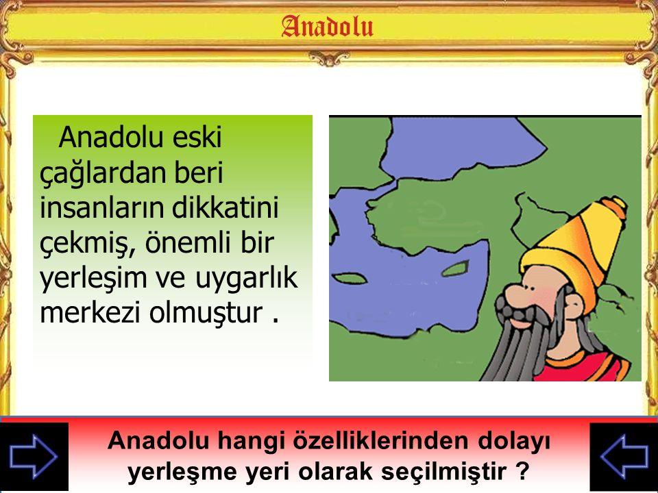Anadolu eski çağlardan beri insanların dikkatini çekmiş, önemli bir yerleşim ve uygarlık merkezi olmuştur. Anadolu hangi özelliklerinden dolayı yerleş