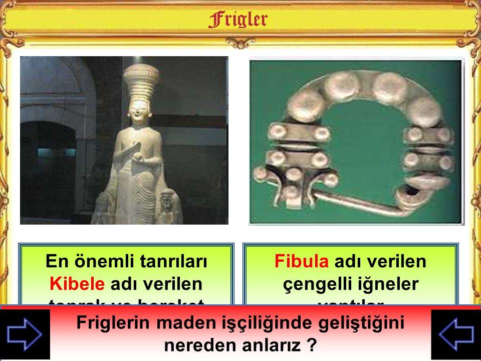 En önemli tanrıları Kibele adı verilen toprak ve bereket tanrıçasıydı Fibula adı verilen çengelli iğneler yaptılar Friglerin çok tanrılı dine inandığı