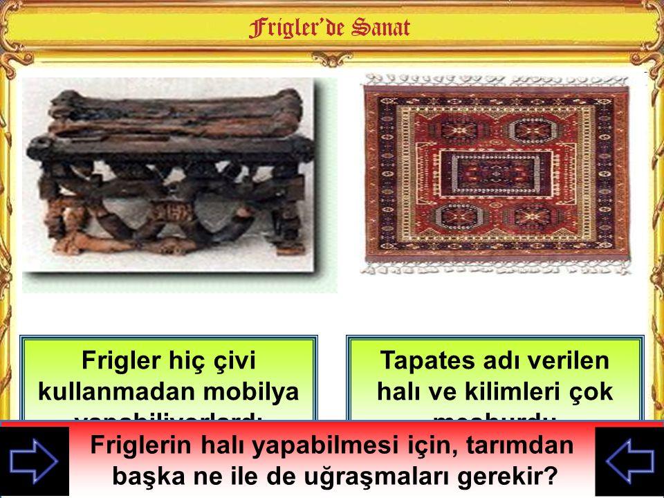 Frigler hiç çivi kullanmadan mobilya yapabiliyorlardı Tapates adı verilen halı ve kilimleri çok meşhurdu Friglerin halı yapabilmesi için, tarımdan baş