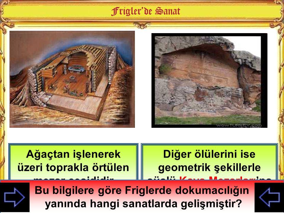 Frigler Krallarını ve soylu kişileri Tümülüs denilen yığma mezarlara gömerdi Diğer ölülerini ise geometrik şekillerle süslü Kaya Mezarları'na gömmüşle