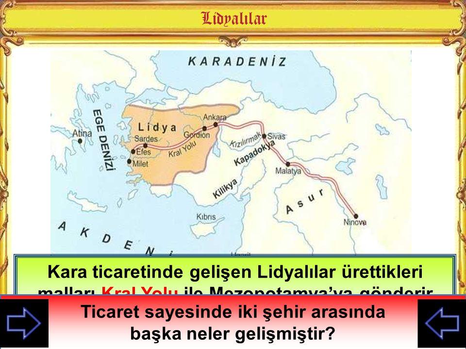 Kara ticaretinde gelişen Lidyalılar ürettikleri malları Kral Yolu ile Mezopotamya'ya gönderir oradan da ihtiyaçlarını alırlardı Haritaya göre Kral Yol