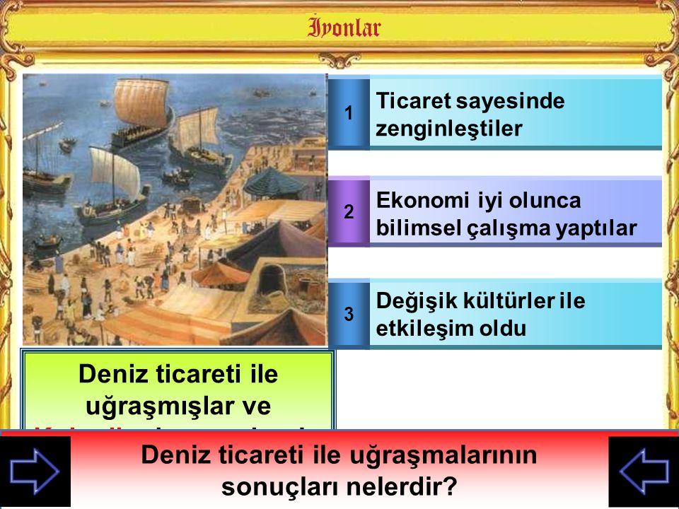 Deniz ticareti ile uğraşmışlar ve Koloniler kurmuşlarıdır Deniz ticareti ile uğraşmalarının sonuçları nelerdir? 1 Ticaret sayesinde zenginleştiler 2 E