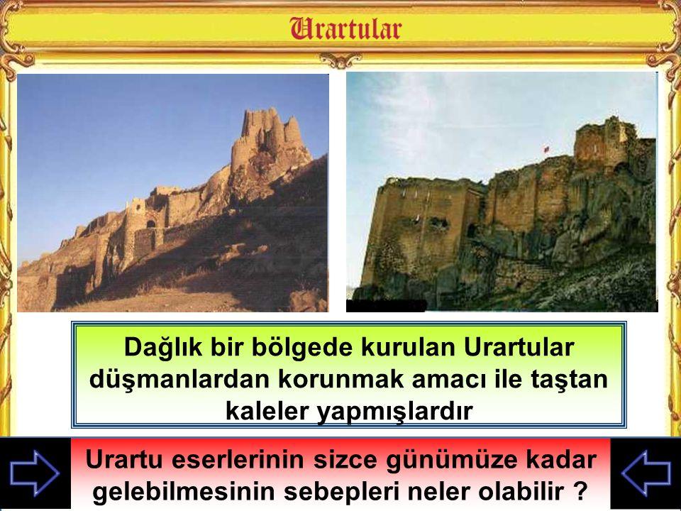 Dağlık bir bölgede kurulan Urartular düşmanlardan korunmak amacı ile taştan kaleler yapmışlardır Urartu eserlerinin sizce günümüze kadar gelebilmesini