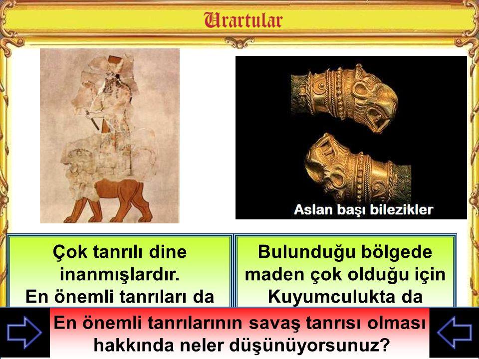 Bulunduğu bölgede maden çok olduğu için Kuyumculukta da gelişmişlerdir Çok tanrılı dine inanmışlardır. En önemli tanrıları da Savaş tanrısı Haldi'dir