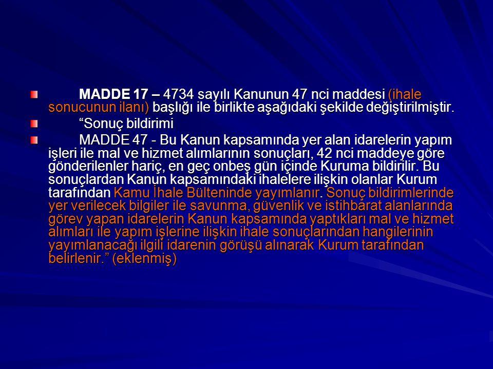 """MADDE 17 – 4734 sayılı Kanunun 47 nci maddesi (ihale sonucunun ilanı) başlığı ile birlikte aşağıdaki şekilde değiştirilmiştir. """"Sonuç bildirimi MADDE"""