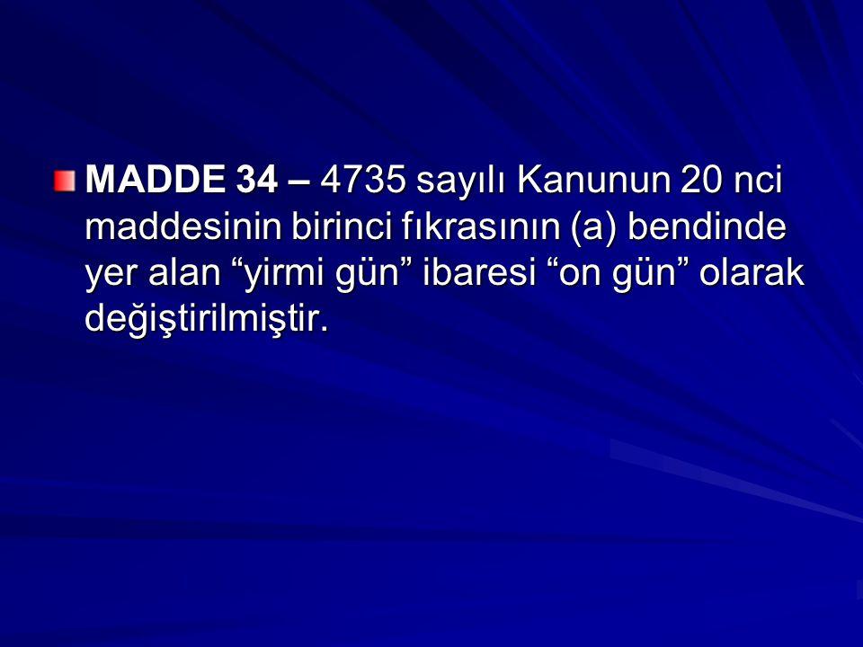 """MADDE 34 – 4735 sayılı Kanunun 20 nci maddesinin birinci fıkrasının (a) bendinde yer alan """"yirmi gün"""" ibaresi """"on gün"""" olarak değiştirilmiştir."""