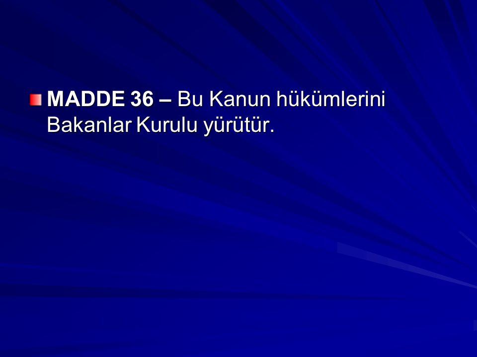 MADDE 36 – Bu Kanun hükümlerini Bakanlar Kurulu yürütür.