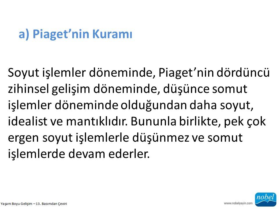 a) Piaget'nin Kuramı Soyut işlemler döneminde, Piaget'nin dördüncü zihinsel gelişim döneminde, düşünce somut işlemler döneminde olduğundan daha soyut, idealist ve mantıklıdır.