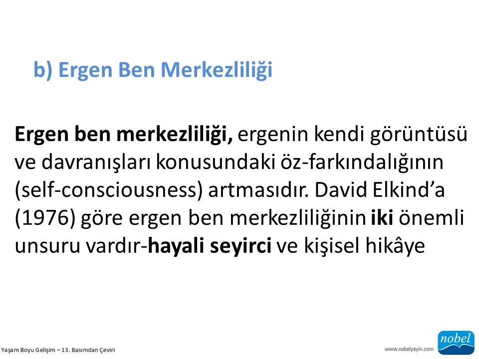 b) Ergen Ben Merkezliliği Ergen ben merkezliliği, ergenin kendi görüntüsü ve davranışları konusundaki öz-farkındalığının (self-consciousness) artmasıdır.