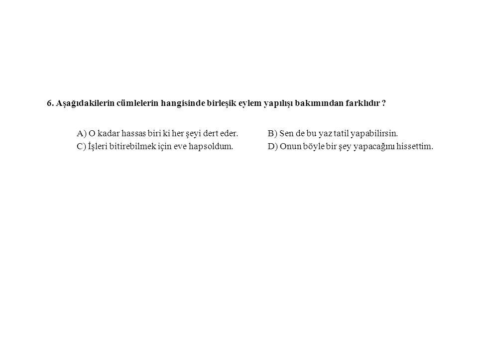 6. Aşağıdakilerin cümlelerin hangisinde birleşik eylem yapılışı bakımından farklıdır ? A) O kadar hassas biri ki her şeyi dert eder. B) Sen de bu yaz