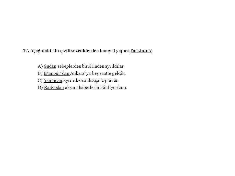17. Aşağıdaki altı çizili sözcüklerden hangisi yapıca farklıdır? A) Sudan sebeplerden birbirinden ayrıldılar. B) İstanbul' dan Ankara'ya beş saatte ge