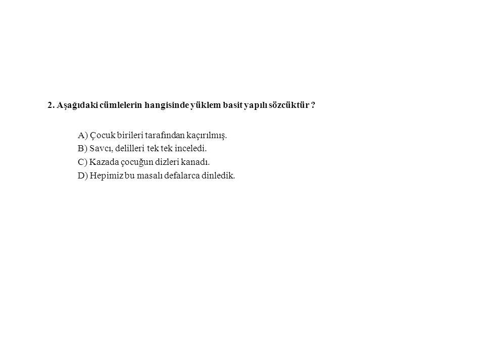 2. Aşağıdaki cümlelerin hangisinde yüklem basit yapılı sözcüktür ? A) Çocuk birileri tarafından kaçırılmış. B) Savcı, delilleri tek tek inceledi. C) K