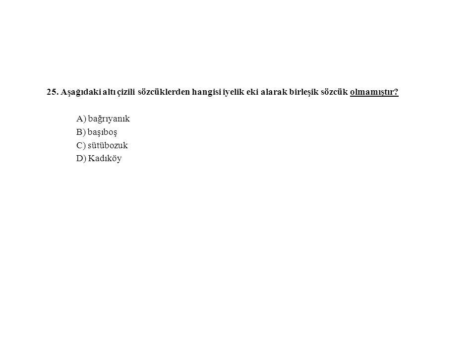 25. Aşağıdaki altı çizili sözcüklerden hangisi iyelik eki alarak birleşik sözcük olmamıştır? A) bağrıyanık B) başıboş C) sütübozuk D) Kadıköy