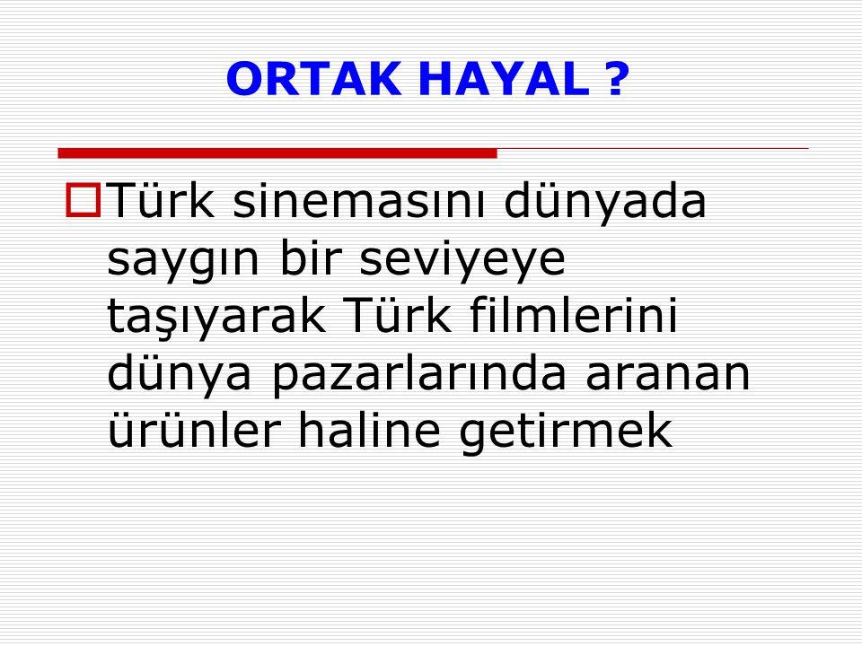 ORTAK HAYAL ?  Türk sinemasını dünyada saygın bir seviyeye taşıyarak Türk filmlerini dünya pazarlarında aranan ürünler haline getirmek