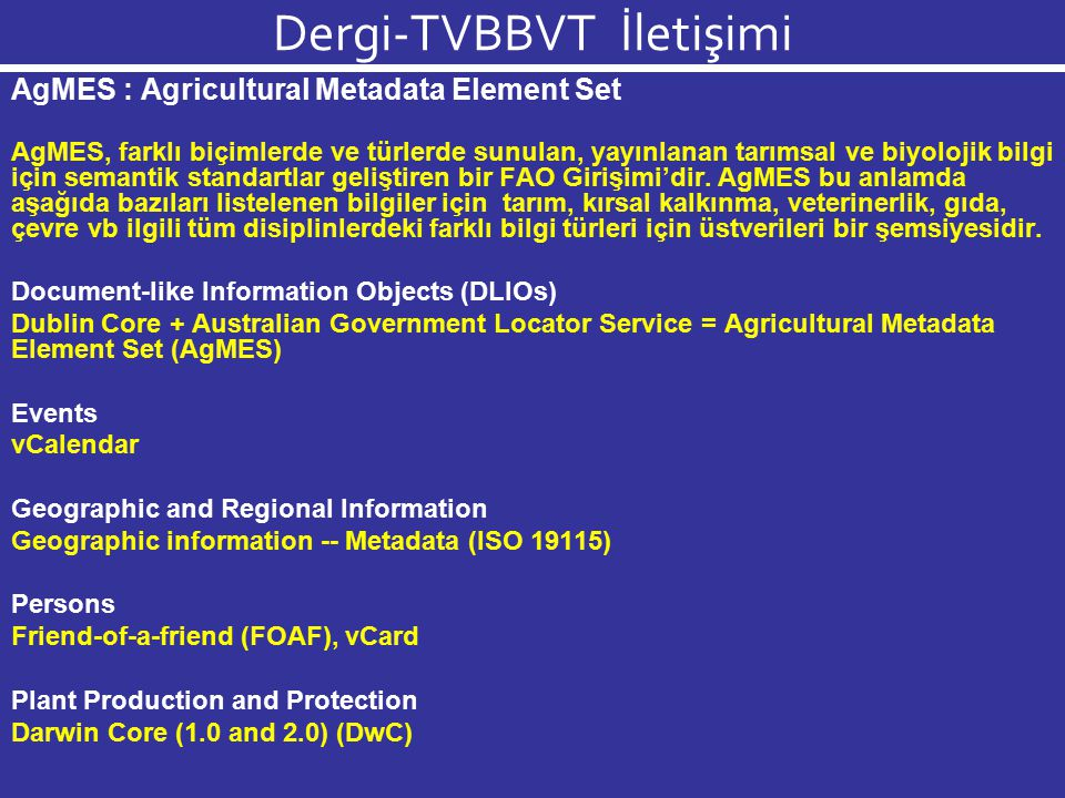 Dergi-TVBBVT İletişimi AgMES Uygulama Yanayı = DC + DCTERMS+ AGLS Section 1: Elements Section 2: Refinements Section 3: Schemes Section 1: Elements (DC) Title (DC) Creator (DC) Subject (DC) Description (DC) Publisher (DC) Date (DC) Type (DC) Format (DC) Identifier (DC) Source (DC) Language (DC) Relation (DC) Coverage (DC) Rights (DCTERMS) Audience (AGLS) Availability (AGS) Citation (http://www.fao.org/aims/agmes_elements.jsp)http://www.fao.org/aims/agmes_elements.jsp
