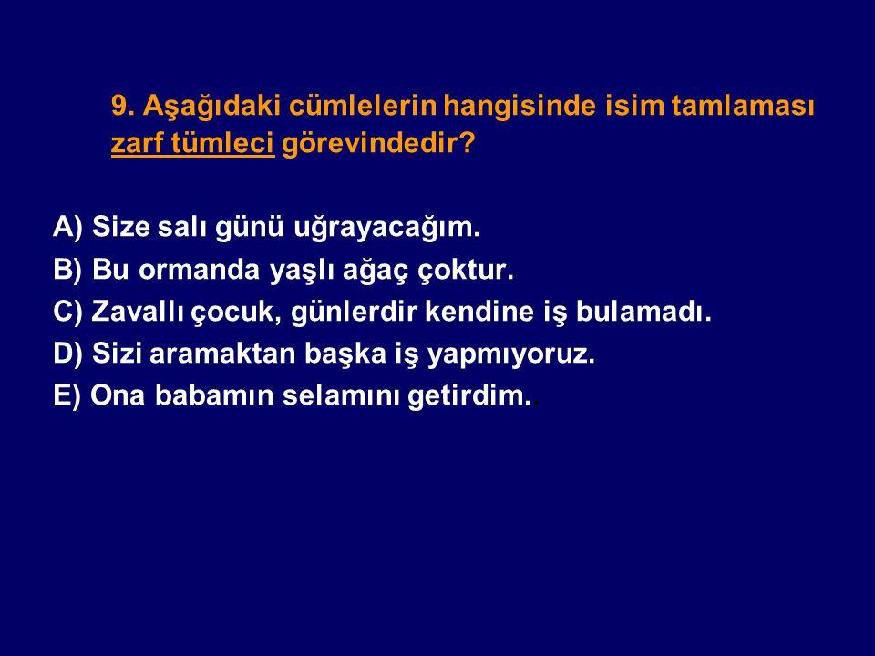 9. Aşağıdaki cümlelerin hangisinde isim tamlaması zarf tümleci görevindedir? A) Size salı günü uğrayacağım. B) Bu ormanda yaşlı ağaç çoktur. C) Zavall