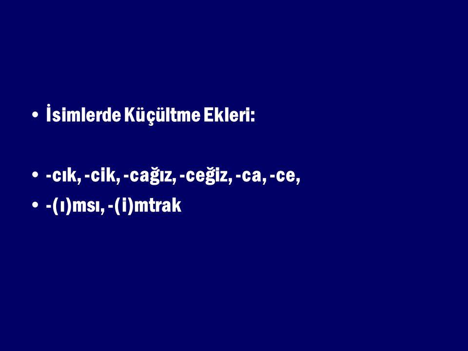 İsimlerde Küçültme Ekleri: -cık, -cik, -cağız, -ceğiz, -ca, -ce, -(ı)msı, -(i)mtrak