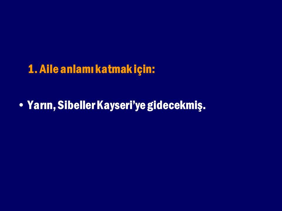 1. Aile anlamı katmak için: Yarın, Sibeller Kayseri'ye gidecekmiş.