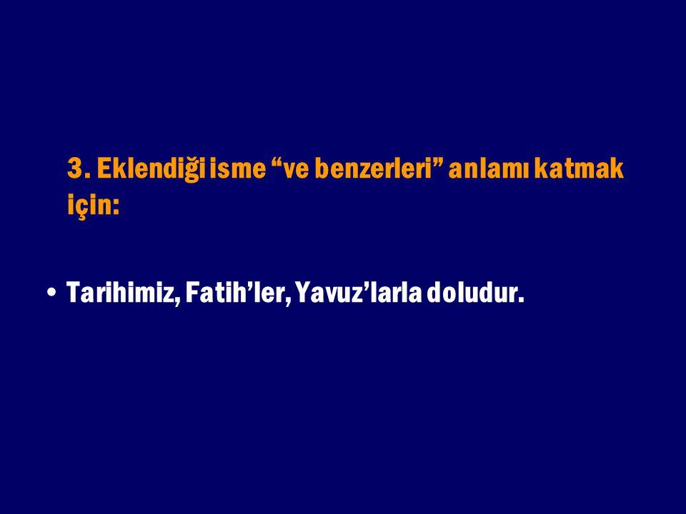 """3. Eklendiği isme """"ve benzerleri"""" anlamı katmak için: Tarihimiz, Fatih'ler, Yavuz'larla doludur."""