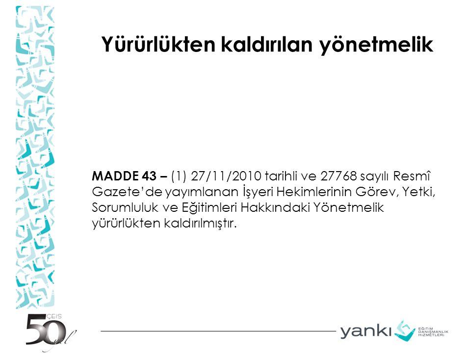 Yürürlükten kaldırılan yönetmelik MADDE 43 – (1) 27/11/2010 tarihli ve 27768 sayılı Resmî Gazete'de yayımlanan İşyeri Hekimlerinin Görev, Yetki, Sorum