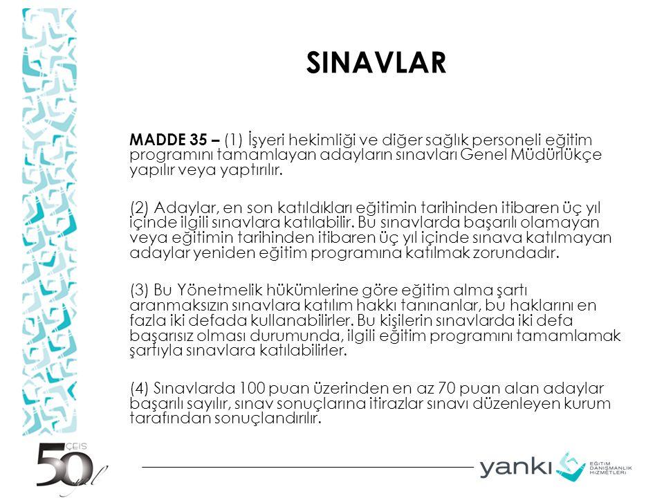 SINAVLAR MADDE 35 – (1) İşyeri hekimliği ve diğer sağlık personeli eğitim programını tamamlayan adayların sınavları Genel Müdürlükçe yapılır veya yapt