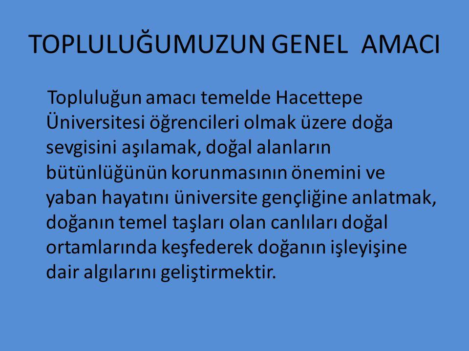 TOPLULUĞUMUZUN GENEL AMACI Topluluğun amacı temelde Hacettepe Üniversitesi öğrencileri olmak üzere doğa sevgisini aşılamak, doğal alanların bütünlüğün