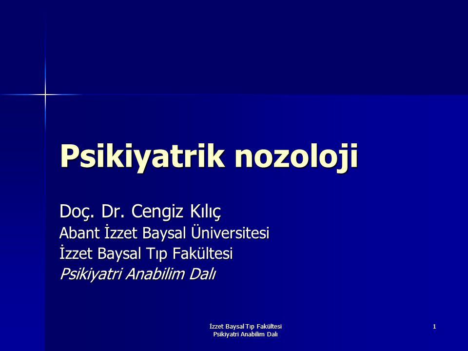 İzzet Baysal Tıp Fakültesi Psikiyatri Anabilim Dalı 1 Psikiyatrik nozoloji Doç. Dr. Cengiz Kılıç Abant İzzet Baysal Üniversitesi İzzet Baysal Tıp Fakü