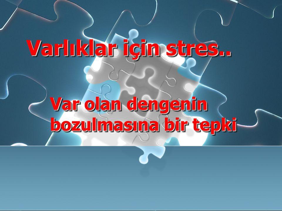 Varlıklar için stres.. Var olan dengenin bozulmasına bir tepki