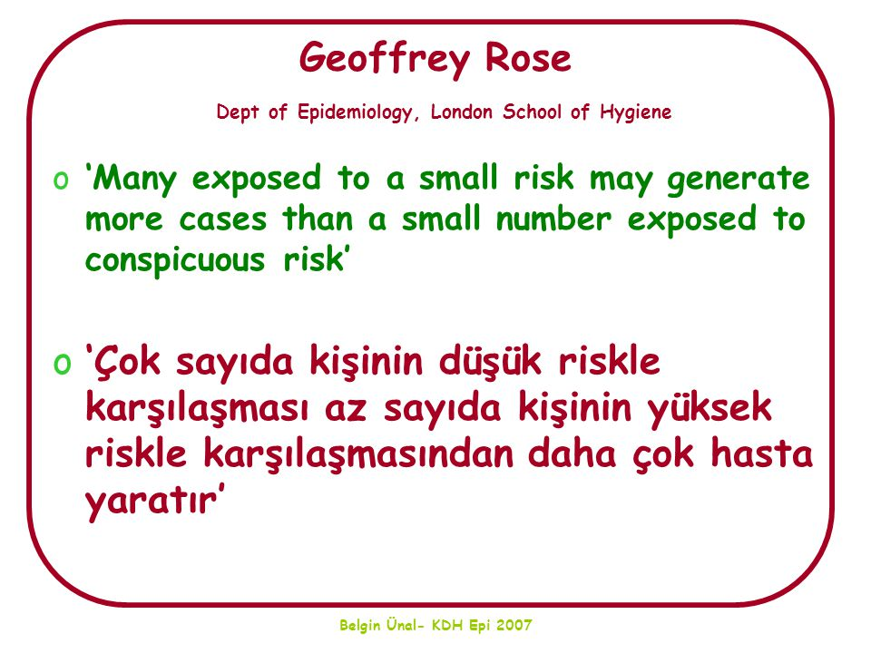 Belgin Ünal- KDH Epi 2007 Geoffrey Rose Dept of Epidemiology, London School of Hygiene o'Many exposed to a small risk may generate more cases than a s