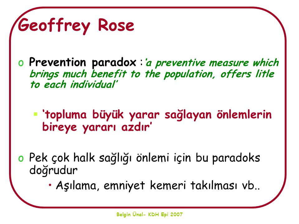 Belgin Ünal- KDH Epi 2007 Geoffrey Rose oPrevention paradox : 'a preventive measure which brings much benefit to the population, offers litle to each