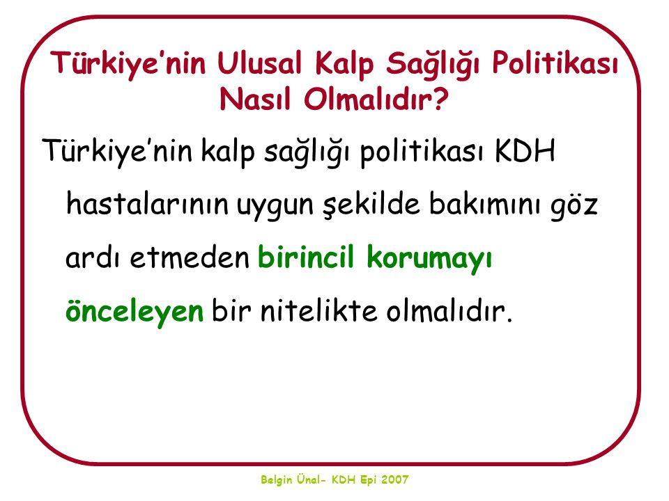 Belgin Ünal- KDH Epi 2007 Türkiye'nin Ulusal Kalp Sağlığı Politikası Nasıl Olmalıdır? Türkiye'nin kalp sağlığı politikası KDH hastalarının uygun şekil