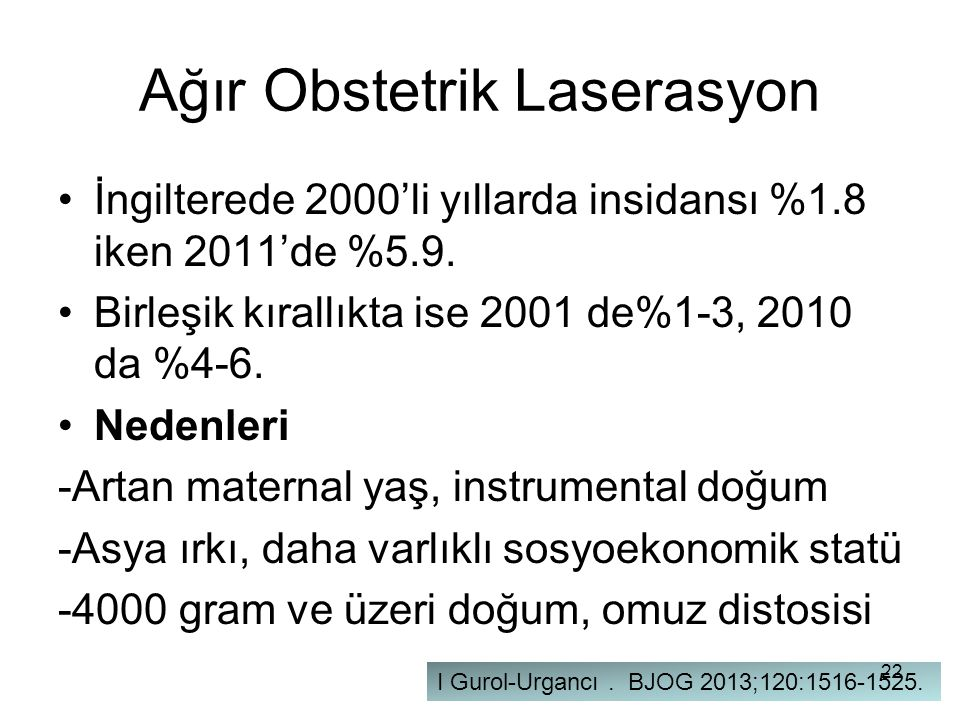 Ağır Obstetrik Laserasyon İngilterede 2000'li yıllarda insidansı %1.8 iken 2011'de %5.9. Birleşik kırallıkta ise 2001 de%1-3, 2010 da %4-6. Nedenleri
